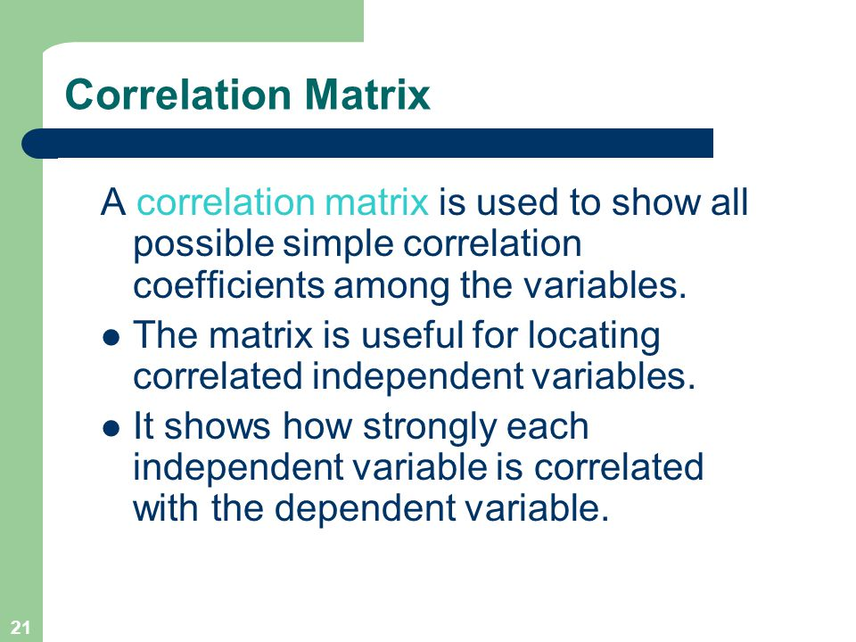 21 Correlation Matrix A correlation matrix is used to show all possible simple correlation coefficients among the variables. The matrix is useful for