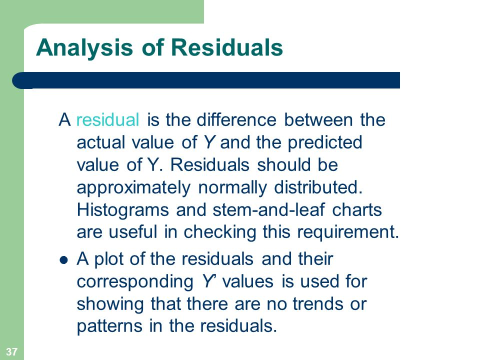 37 Analysis of Residuals A residual is the difference between the actual value of Y and the predicted value of Y. Residuals should be approximately no
