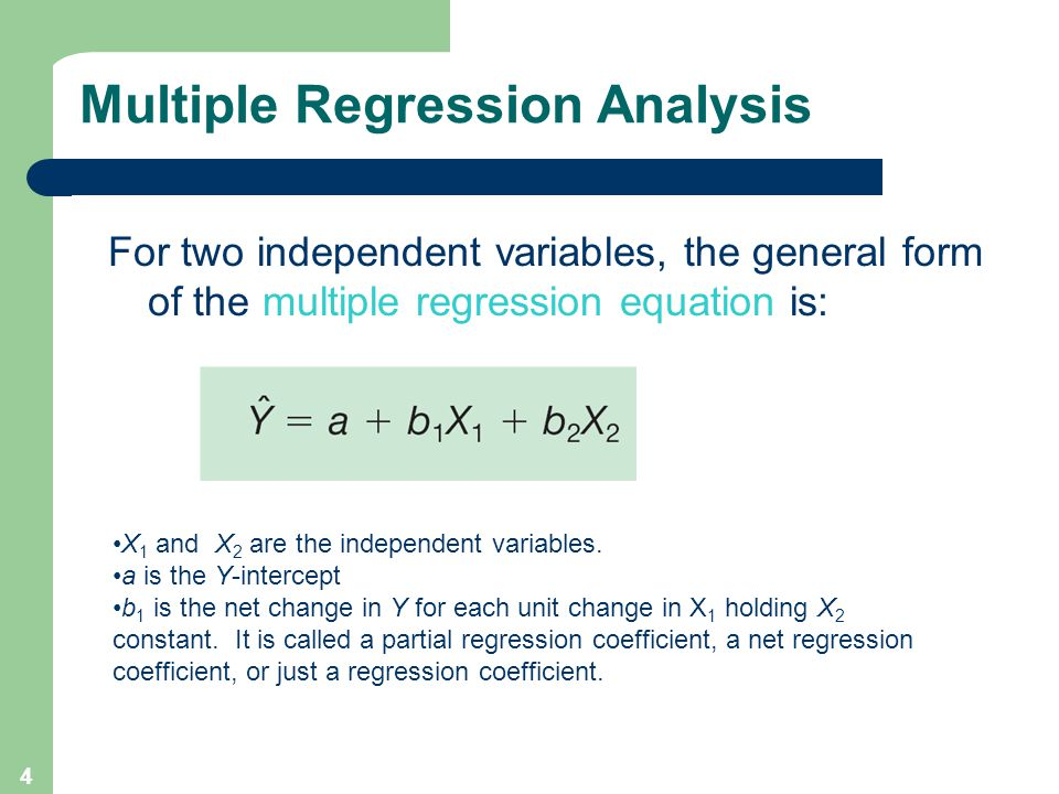 4 Multiple Regression Analysis For two independent variables, the general form of the multiple regression equation is: X 1 and X 2 are the independent