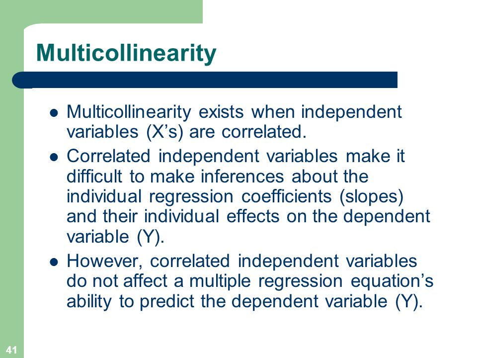 41 Multicollinearity Multicollinearity exists when independent variables (X's) are correlated. Correlated independent variables make it difficult to m