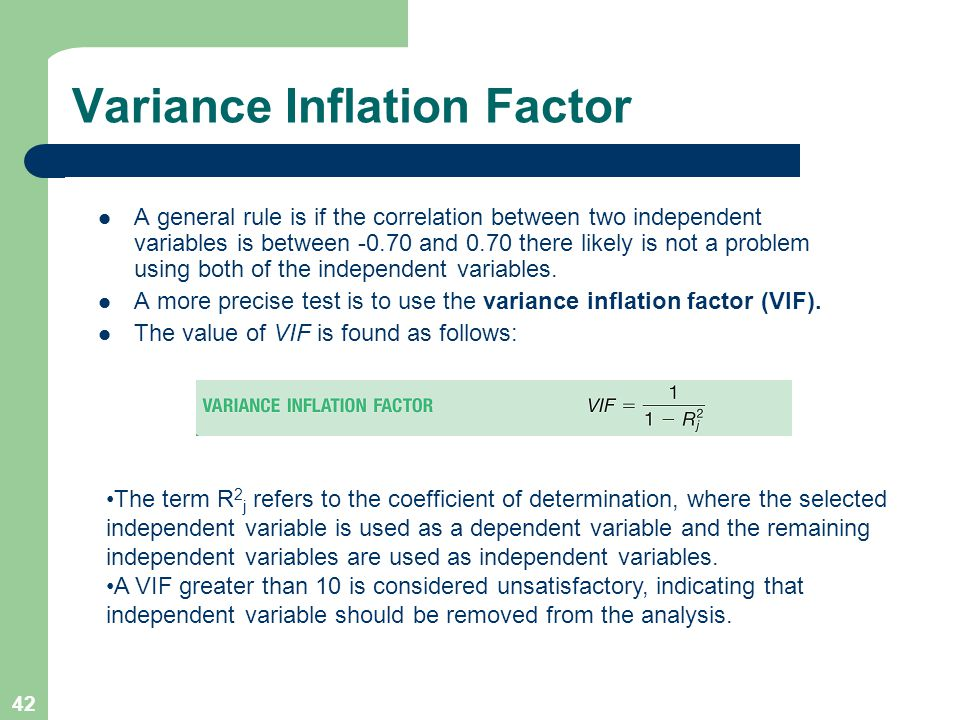 42 Variance Inflation Factor A general rule is if the correlation between two independent variables is between -0.70 and 0.70 there likely is not a pr