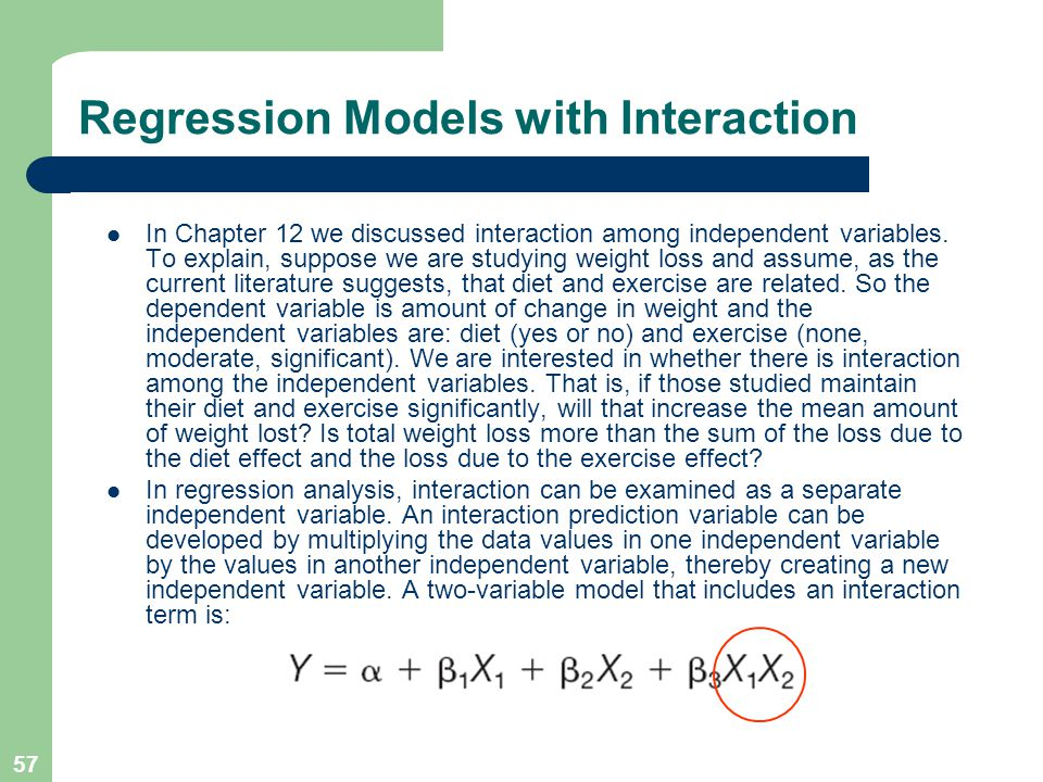 57 Regression Models with Interaction In Chapter 12 we discussed interaction among independent variables. To explain, suppose we are studying weight l