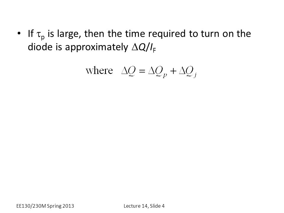If  p is large, then the time required to turn on the diode is approximately  Q/I F EE130/230M Spring 2013Lecture 14, Slide 4