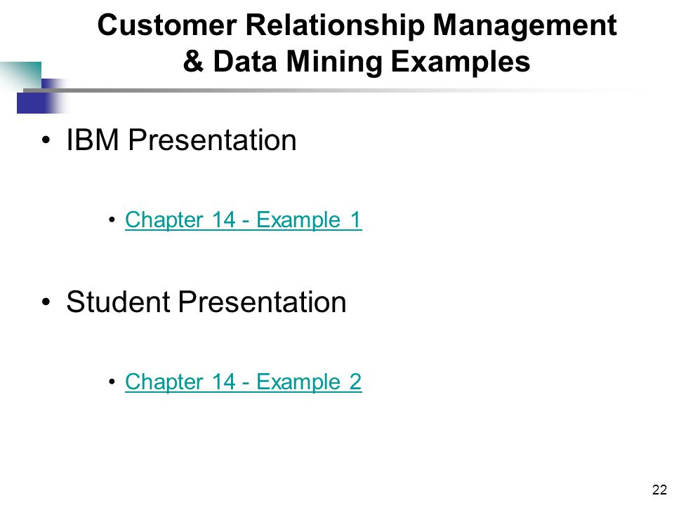 22 Customer Relationship Management & Data Mining Examples IBM Presentation Chapter 14 - Example 1 Student Presentation Chapter 14 - Example 2