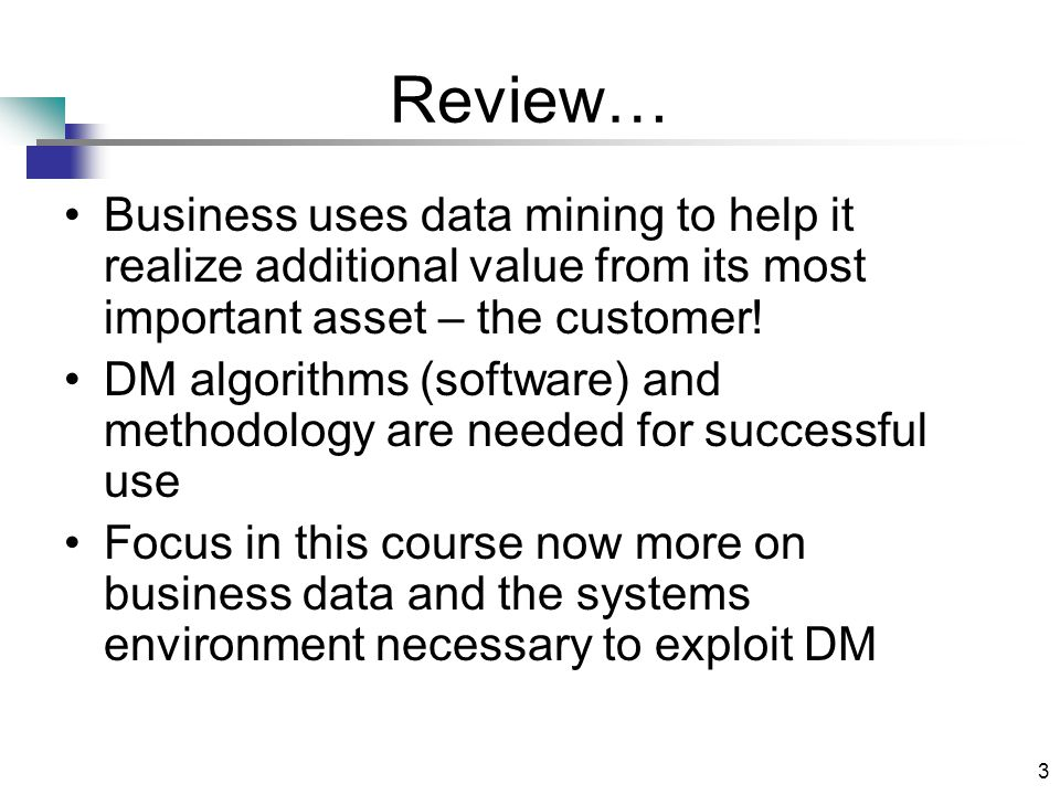 3 Review… Business uses data mining to help it realize additional value from its most important asset – the customer.