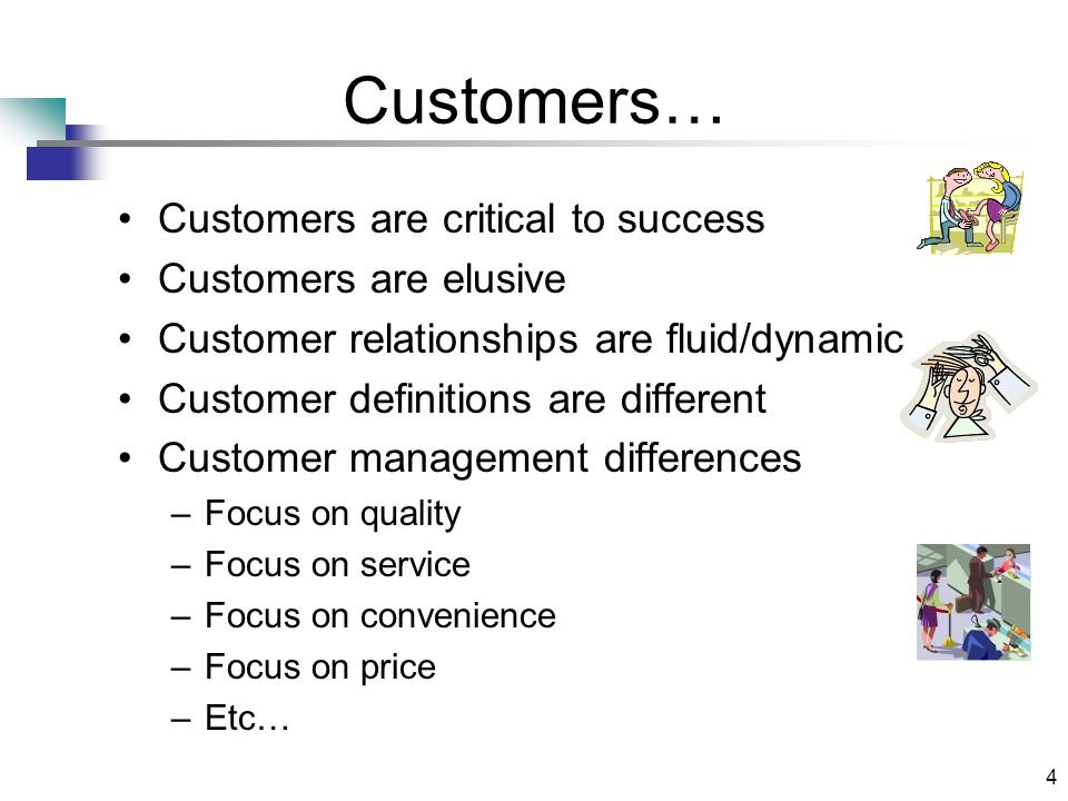 4 Customers… Customers are critical to success Customers are elusive Customer relationships are fluid/dynamic Customer definitions are different Customer management differences –Focus on quality –Focus on service –Focus on convenience –Focus on price –Etc…
