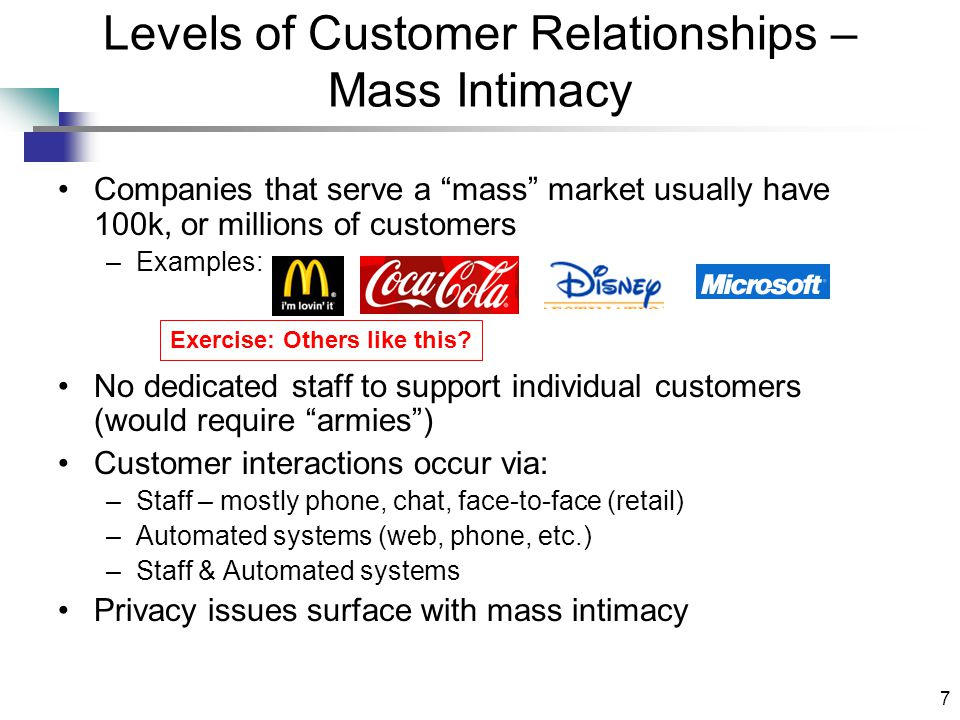 7 Levels of Customer Relationships – Mass Intimacy Companies that serve a mass market usually have 100k, or millions of customers –Examples: No dedicated staff to support individual customers (would require armies ) Customer interactions occur via: –Staff – mostly phone, chat, face-to-face (retail) –Automated systems (web, phone, etc.) –Staff & Automated systems Privacy issues surface with mass intimacy Exercise: Others like this