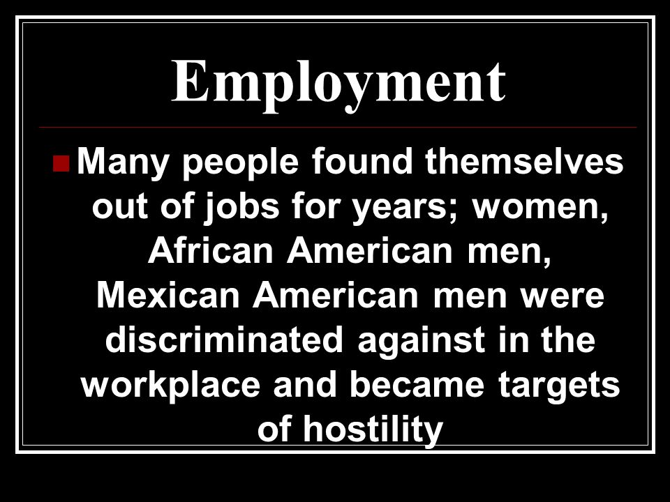 Employment Many people found themselves out of jobs for years; women, African American men, Mexican American men were discriminated against in the workplace and became targets of hostility