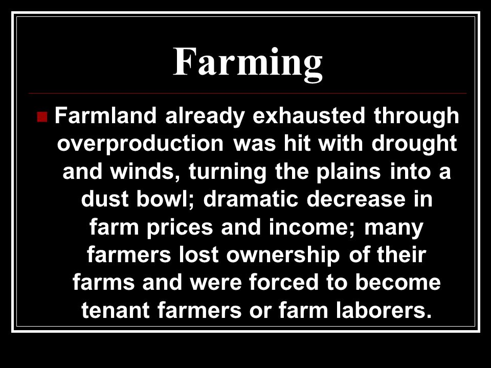 Farming Farmland already exhausted through overproduction was hit with drought and winds, turning the plains into a dust bowl; dramatic decrease in fa