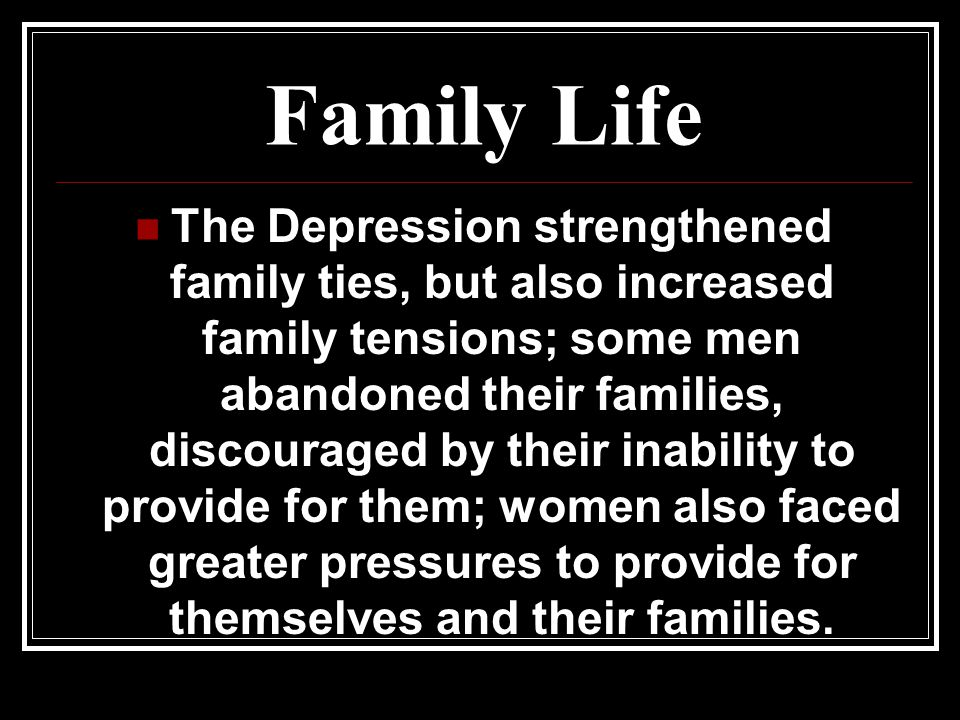 Family Life The Depression strengthened family ties, but also increased family tensions; some men abandoned their families, discouraged by their inabi