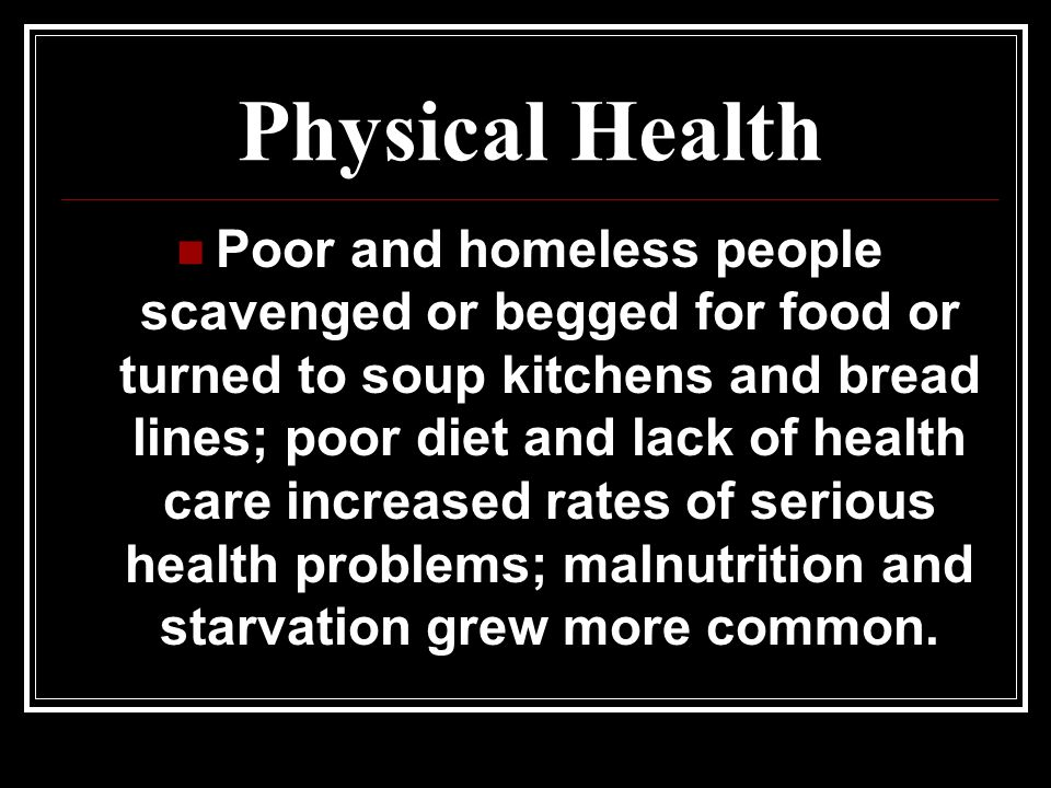 Physical Health Poor and homeless people scavenged or begged for food or turned to soup kitchens and bread lines; poor diet and lack of health care increased rates of serious health problems; malnutrition and starvation grew more common.