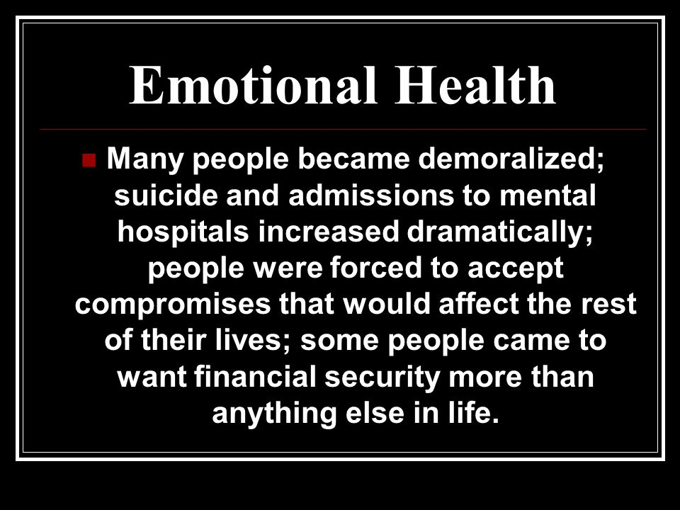 Emotional Health Many people became demoralized; suicide and admissions to mental hospitals increased dramatically; people were forced to accept compromises that would affect the rest of their lives; some people came to want financial security more than anything else in life.