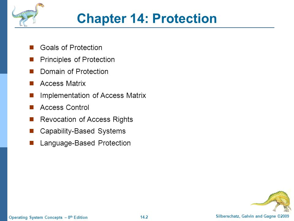 14.3 Silberschatz, Galvin and Gagne ©2009 Operating System Concepts – 8 th Edition Objectives Discuss the goals and principles of protection in a modern computer system Explain how protection domains combined with an access matrix are used to specify the resources a process may access Examine capability and language-based protection systems