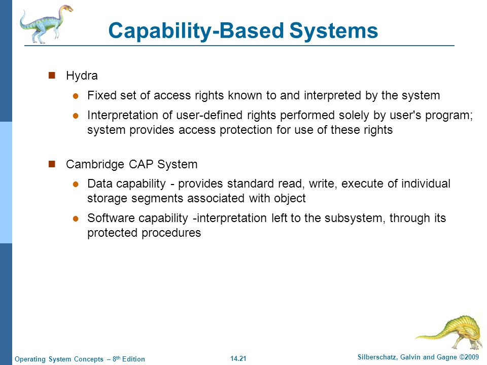 14.21 Silberschatz, Galvin and Gagne ©2009 Operating System Concepts – 8 th Edition Capability-Based Systems Hydra Fixed set of access rights known to
