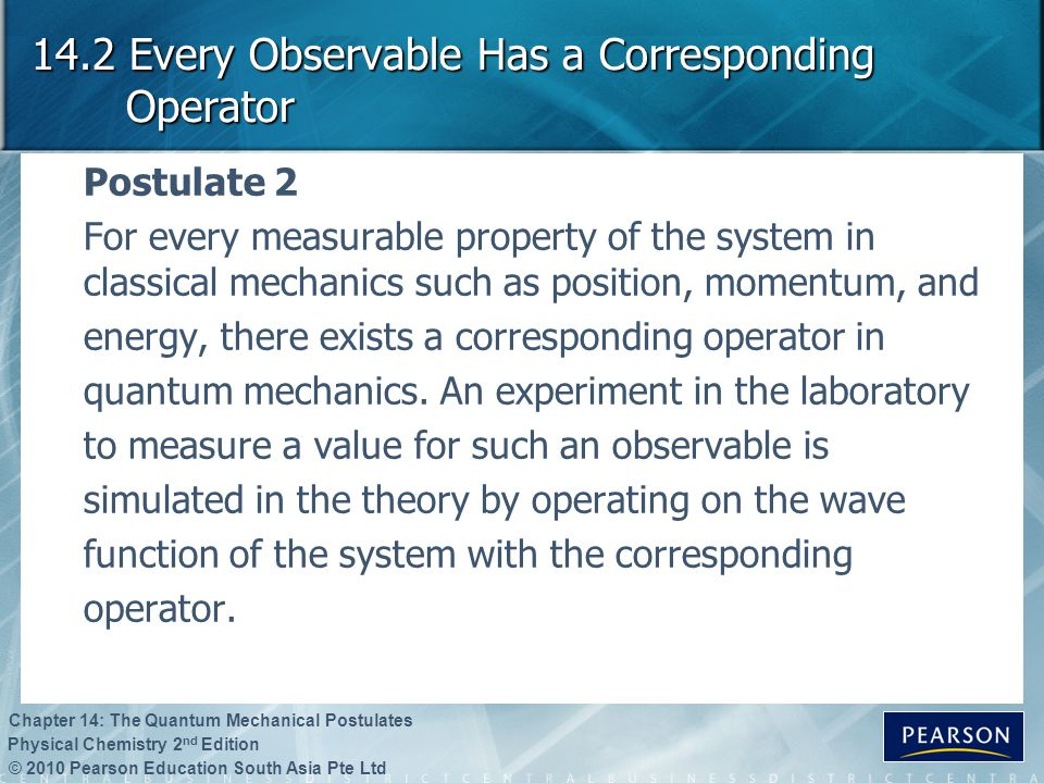 © 2010 Pearson Education South Asia Pte Ltd Physical Chemistry 2 nd Edition Chapter 14: The Quantum Mechanical Postulates 14.2 Every Observable Has a