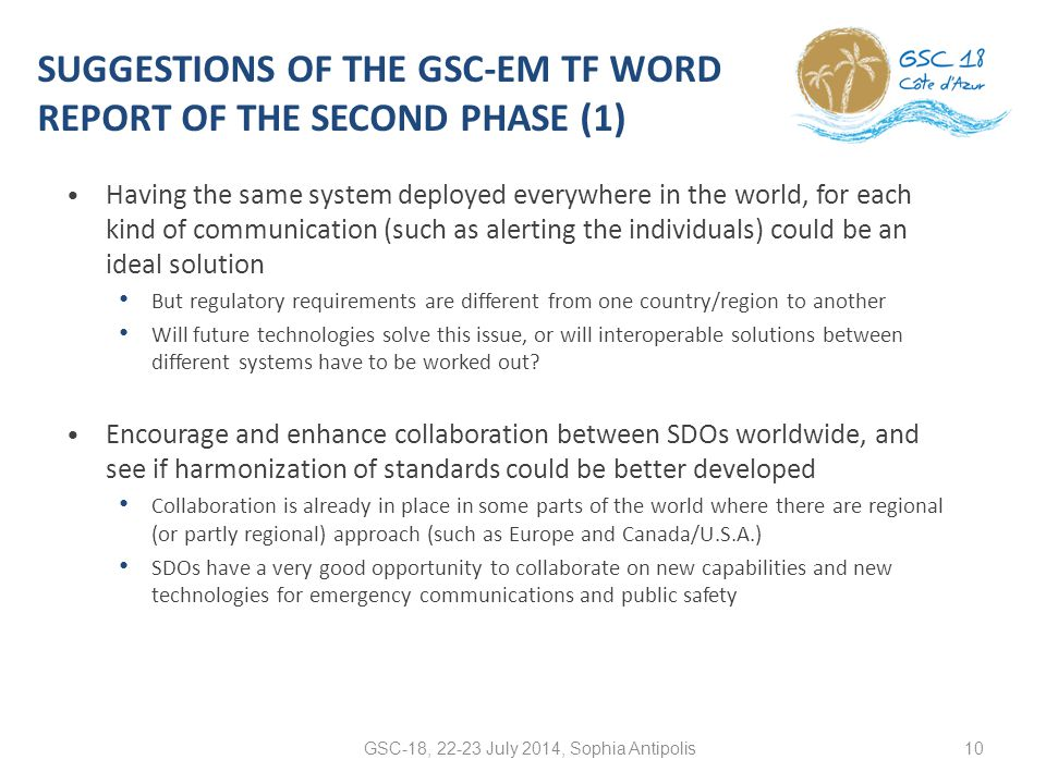 SUGGESTIONS OF THE GSC-EM TF WORD REPORT OF THE SECOND PHASE (1) Having the same system deployed everywhere in the world, for each kind of communication (such as alerting the individuals) could be an ideal solution But regulatory requirements are different from one country/region to another Will future technologies solve this issue, or will interoperable solutions between different systems have to be worked out.