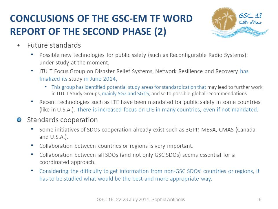 CONCLUSIONS OF THE GSC-EM TF WORD REPORT OF THE SECOND PHASE (2) Future standards Possible new technologies for public safety (such as Reconfigurable Radio Systems): under study at the moment, ITU-T Focus Group on Disaster Relief Systems, Network Resilience and Recovery has finalized its study in June 2014, This group has identified potential study areas for standardization that may lead to further work in ITU-T Study Groups, mainly SG2 and SG15, and so to possible global recommendations Recent technologies such as LTE have been mandated for public safety in some countries (like in U.S.A.).