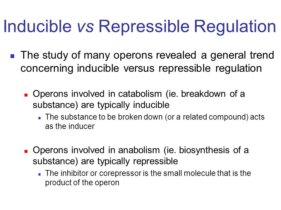 The study of many operons revealed a general trend concerning inducible versus repressible regulation Operons involved in catabolism (ie. breakdown of