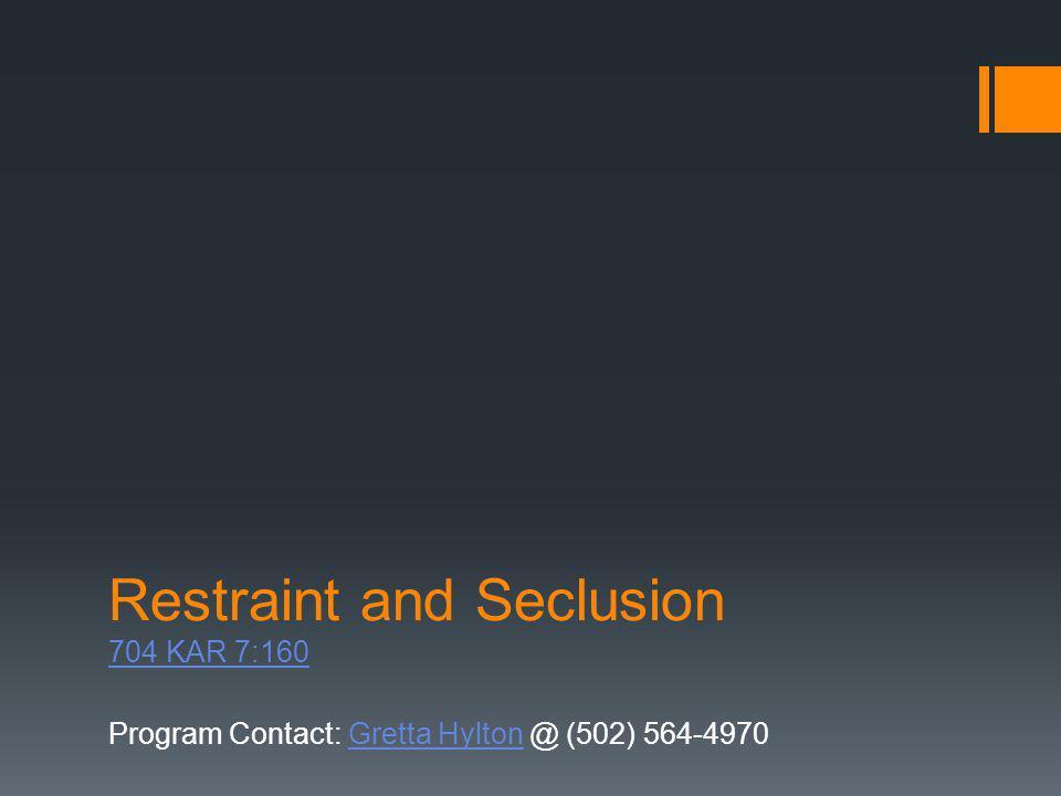 Program Contact: Gretta Hylton @ (502) 564-4970Gretta Hylton Restraint and Seclusion 704 KAR 7:160 704 KAR 7:160