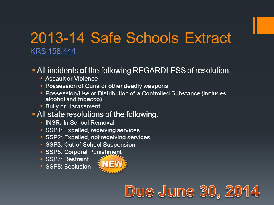 2013-14 Safe Schools Extract KRS 158.444 KRS 158.444  All incidents of the following REGARDLESS of resolution:  Assault or Violence  Possession of Guns or other deadly weapons  Possession/Use or Distribution of a Controlled Substance (includes alcohol and tobacco)  Bully or Harassment  All state resolutions of the following:  INSR: In School Removal  SSP1: Expelled, receiving services  SSP2: Expelled, not receiving services  SSP3: Out of School Suspension  SSP5: Corporal Punishment  SSP7: Restraint  SSP8: Seclusion
