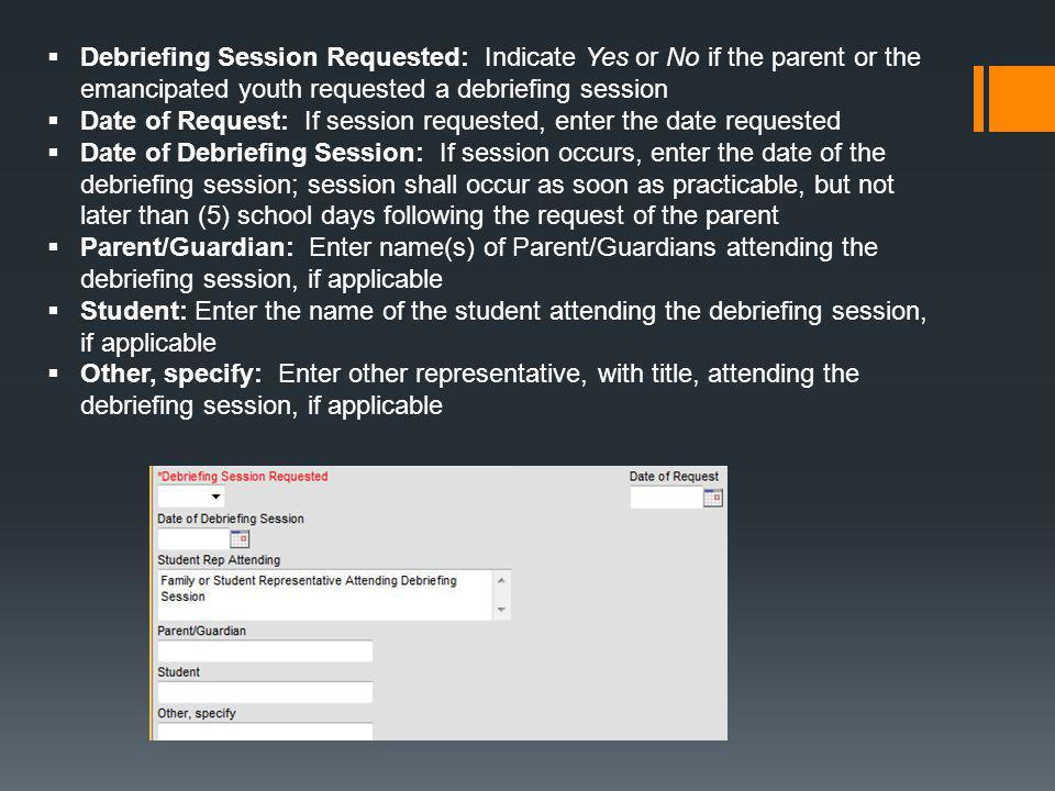  Debriefing Session Requested: Indicate Yes or No if the parent or the emancipated youth requested a debriefing session  Date of Request: If session requested, enter the date requested  Date of Debriefing Session: If session occurs, enter the date of the debriefing session; session shall occur as soon as practicable, but not later than (5) school days following the request of the parent  Parent/Guardian: Enter name(s) of Parent/Guardians attending the debriefing session, if applicable  Student: Enter the name of the student attending the debriefing session, if applicable  Other, specify: Enter other representative, with title, attending the debriefing session, if applicable