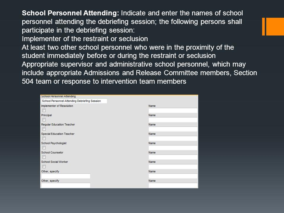 School Personnel Attending: Indicate and enter the names of school personnel attending the debriefing session; the following persons shall participate