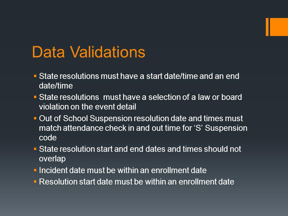 Data Validations  State resolutions must have a start date/time and an end date/time  State resolutions must have a selection of a law or board violation on the event detail  Out of School Suspension resolution date and times must match attendance check in and out time for 'S' Suspension code  State resolution start and end dates and times should not overlap  Incident date must be within an enrollment date  Resolution start date must be within an enrollment date