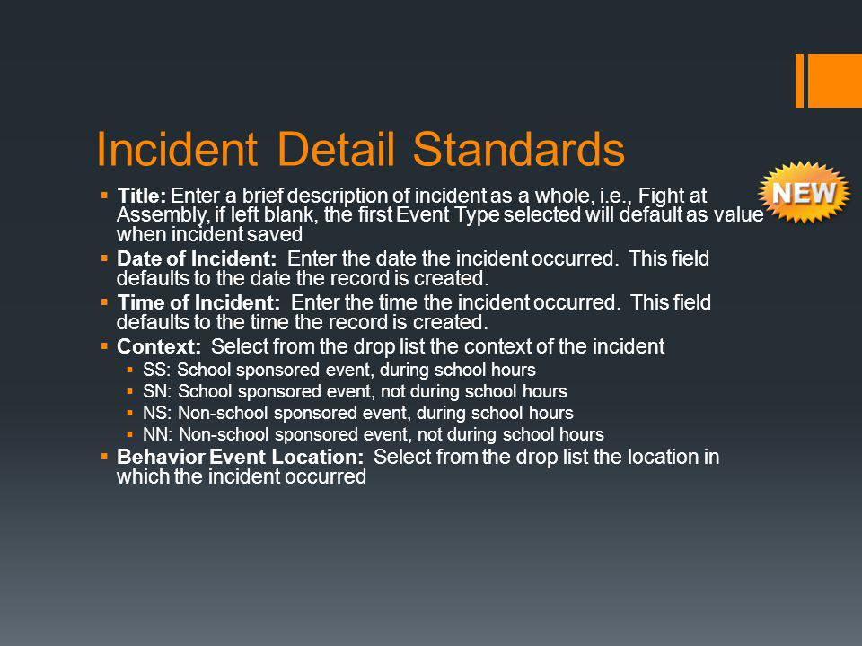 Incident Detail Standards  Title: Enter a brief description of incident as a whole, i.e., Fight at Assembly, if left blank, the first Event Type selected will default as value when incident saved  Date of Incident: Enter the date the incident occurred.