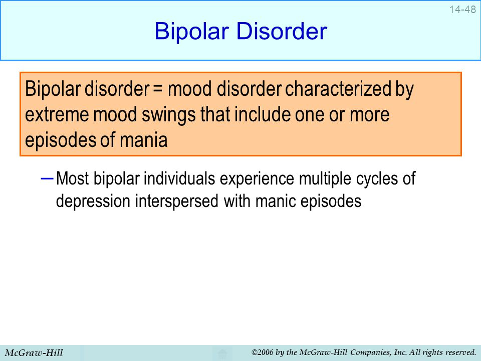 McGraw-Hill ©2006 by the McGraw-Hill Companies, Inc. All rights reserved. 14-48 Bipolar Disorder – Most bipolar individuals experience multiple cycles