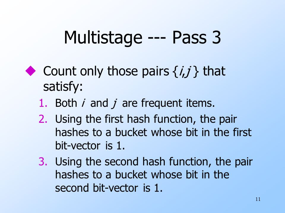 11 Multistage --- Pass 3 uCount only those pairs {i,j } that satisfy: 1.Both i and j are frequent items. 2.Using the first hash function, the pair has