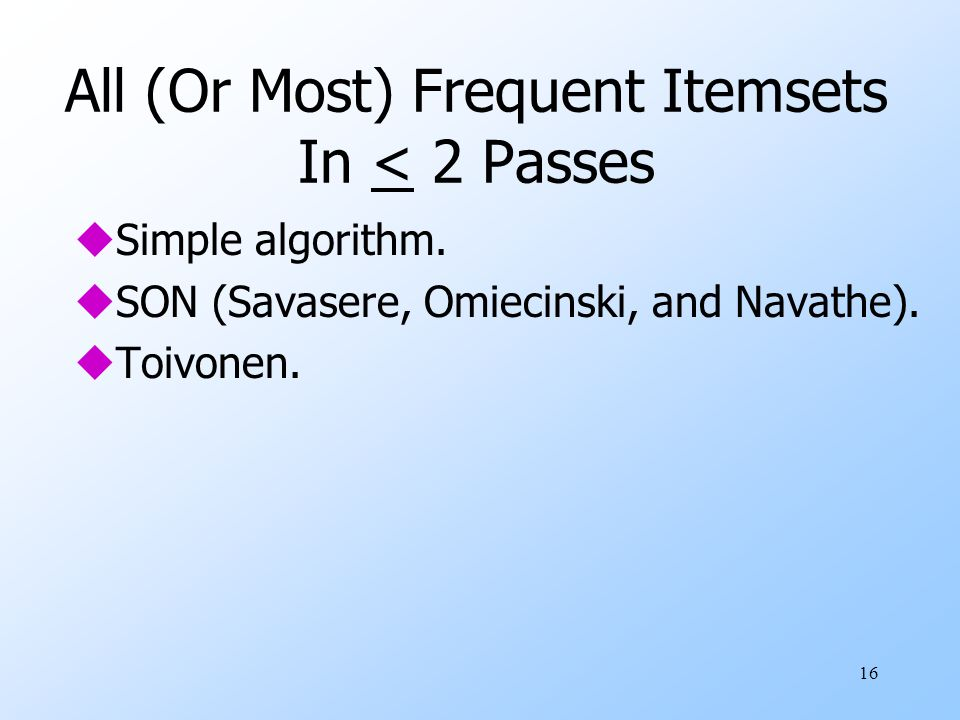 16 All (Or Most) Frequent Itemsets In < 2 Passes uSimple algorithm. uSON (Savasere, Omiecinski, and Navathe). uToivonen.