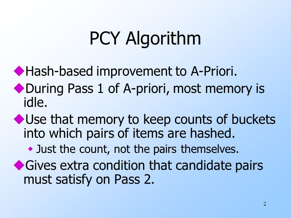 2 PCY Algorithm uHash-based improvement to A-Priori. uDuring Pass 1 of A-priori, most memory is idle. uUse that memory to keep counts of buckets into