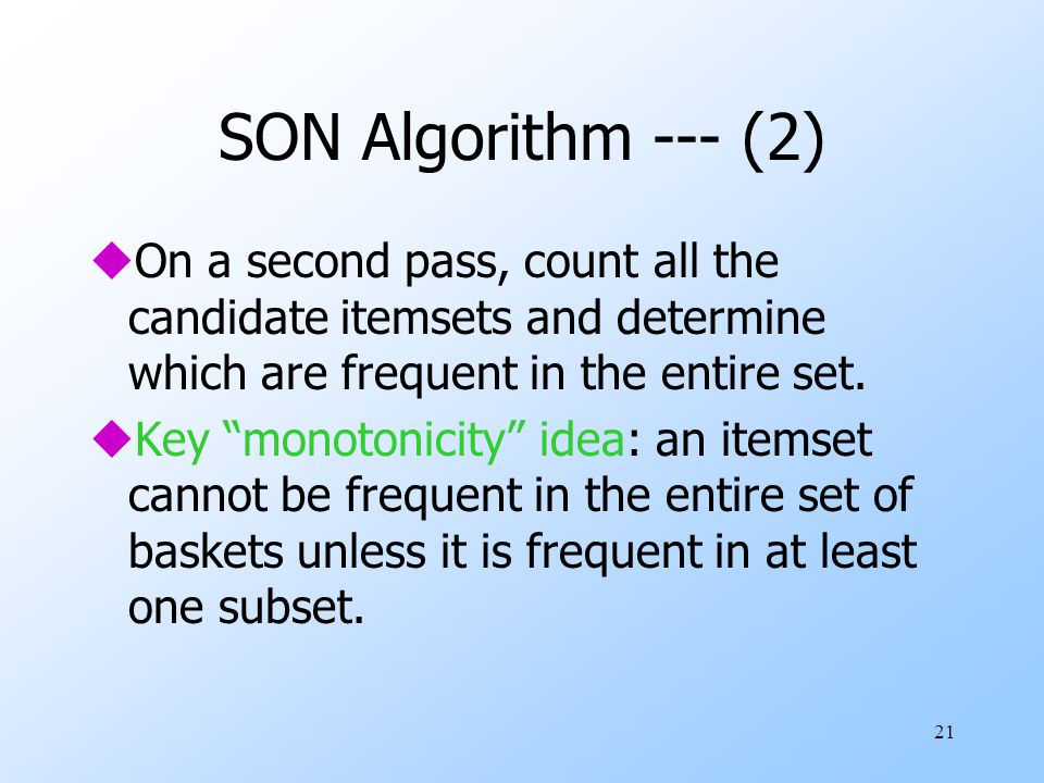 """21 SON Algorithm --- (2) uOn a second pass, count all the candidate itemsets and determine which are frequent in the entire set. uKey """"monotonicity"""" i"""