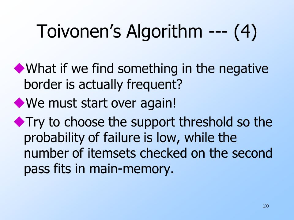 26 Toivonen's Algorithm --- (4) uWhat if we find something in the negative border is actually frequent? uWe must start over again! uTry to choose the