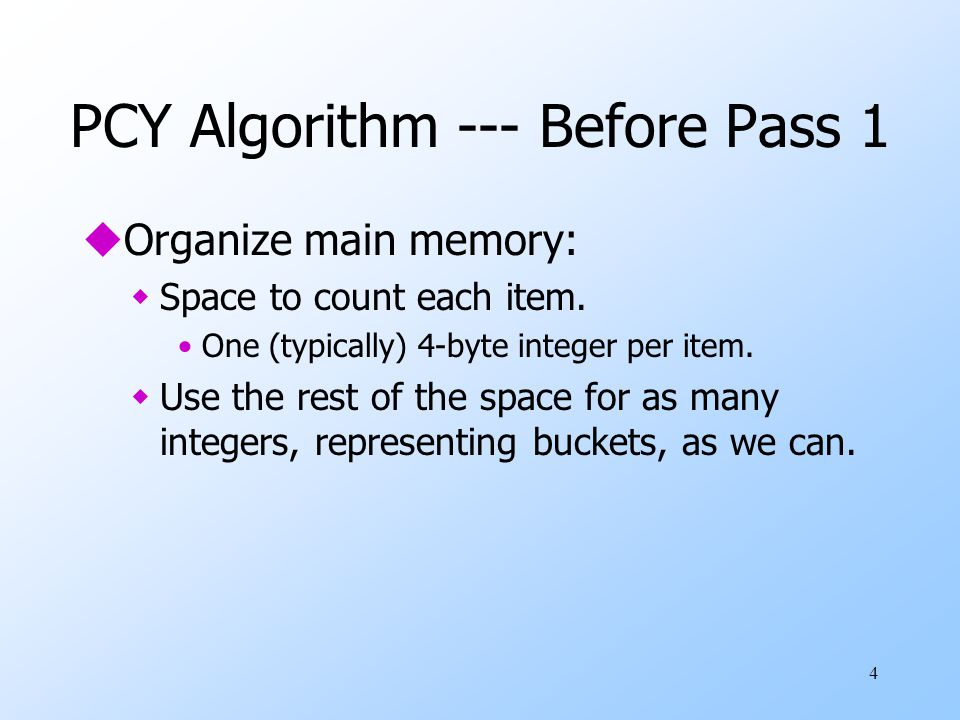 4 PCY Algorithm --- Before Pass 1 uOrganize main memory: wSpace to count each item. One (typically) 4-byte integer per item. wUse the rest of the spac