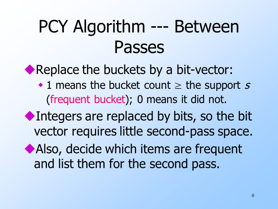 6 PCY Algorithm --- Between Passes uReplace the buckets by a bit-vector:  1 means the bucket count ≥ the support s (frequent bucket); 0 means it did