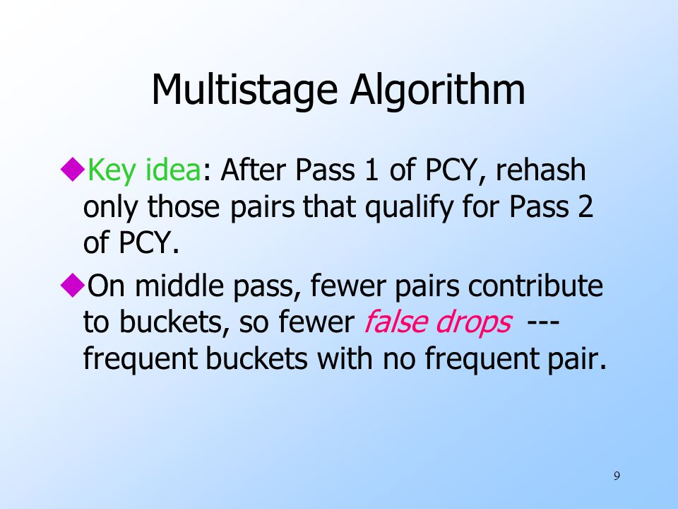 9 Multistage Algorithm uKey idea: After Pass 1 of PCY, rehash only those pairs that qualify for Pass 2 of PCY. uOn middle pass, fewer pairs contribute