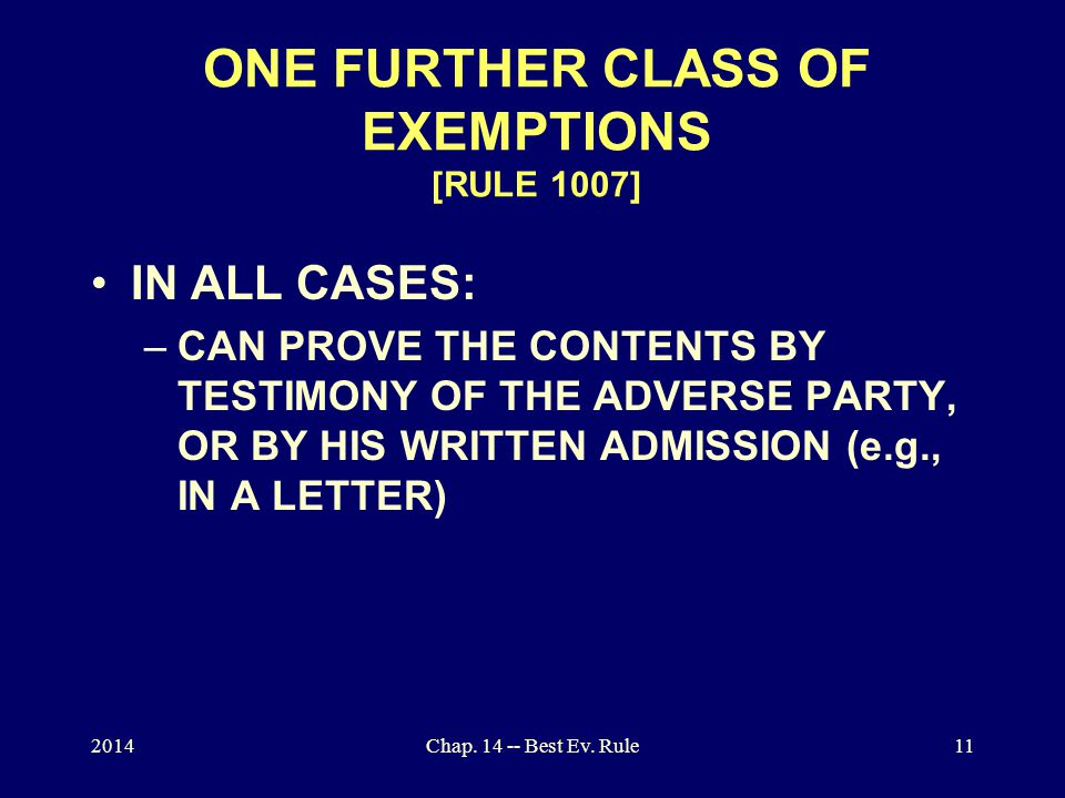 2014Chap. 14 -- Best Ev. Rule11 ONE FURTHER CLASS OF EXEMPTIONS [RULE 1007] IN ALL CASES: –CAN PROVE THE CONTENTS BY TESTIMONY OF THE ADVERSE PARTY, O