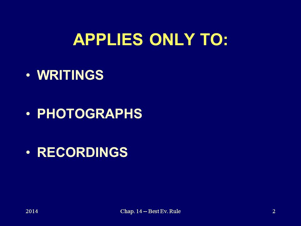 Chap. 14 -- Best Ev. Rule2 APPLIES ONLY TO: WRITINGS PHOTOGRAPHS RECORDINGS