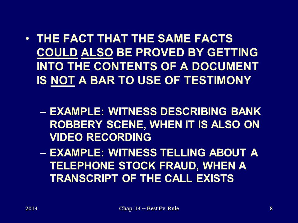 THE FACT THAT THE SAME FACTS COULD ALSO BE PROVED BY GETTING INTO THE CONTENTS OF A DOCUMENT IS NOT A BAR TO USE OF TESTIMONY –EXAMPLE: WITNESS DESCRIBING BANK ROBBERY SCENE, WHEN IT IS ALSO ON VIDEO RECORDING –EXAMPLE: WITNESS TELLING ABOUT A TELEPHONE STOCK FRAUD, WHEN A TRANSCRIPT OF THE CALL EXISTS 2014Chap.