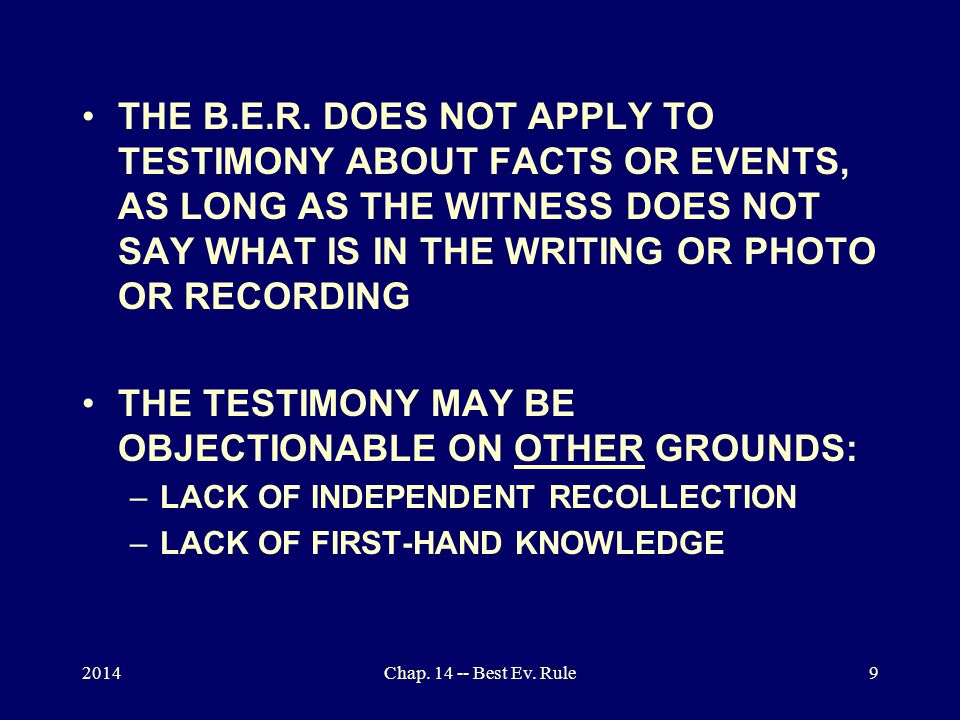 2014Chap. 14 -- Best Ev. Rule9 THE B.E.R. DOES NOT APPLY TO TESTIMONY ABOUT FACTS OR EVENTS, AS LONG AS THE WITNESS DOES NOT SAY WHAT IS IN THE WRITIN