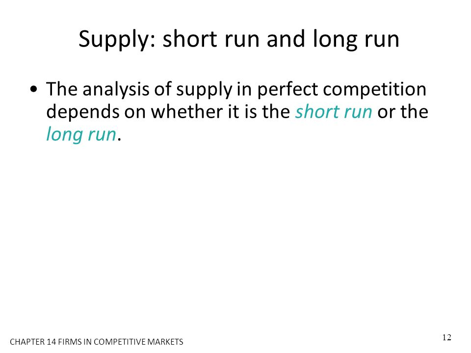 Supply: short run and long run The analysis of supply in perfect competition depends on whether it is the short run or the long run. 12 CHAPTER 14 FIR