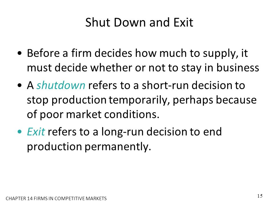 Shut Down and Exit Before a firm decides how much to supply, it must decide whether or not to stay in business A shutdown refers to a short-run decisi