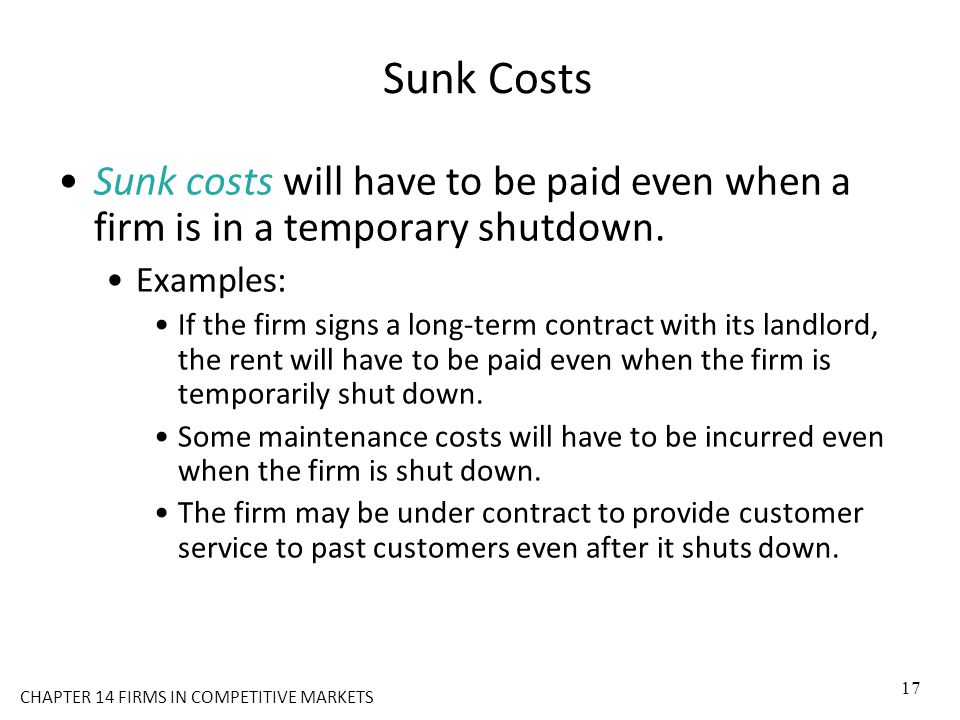 Sunk Costs Sunk costs will have to be paid even when a firm is in a temporary shutdown. Examples: If the firm signs a long-term contract with its land