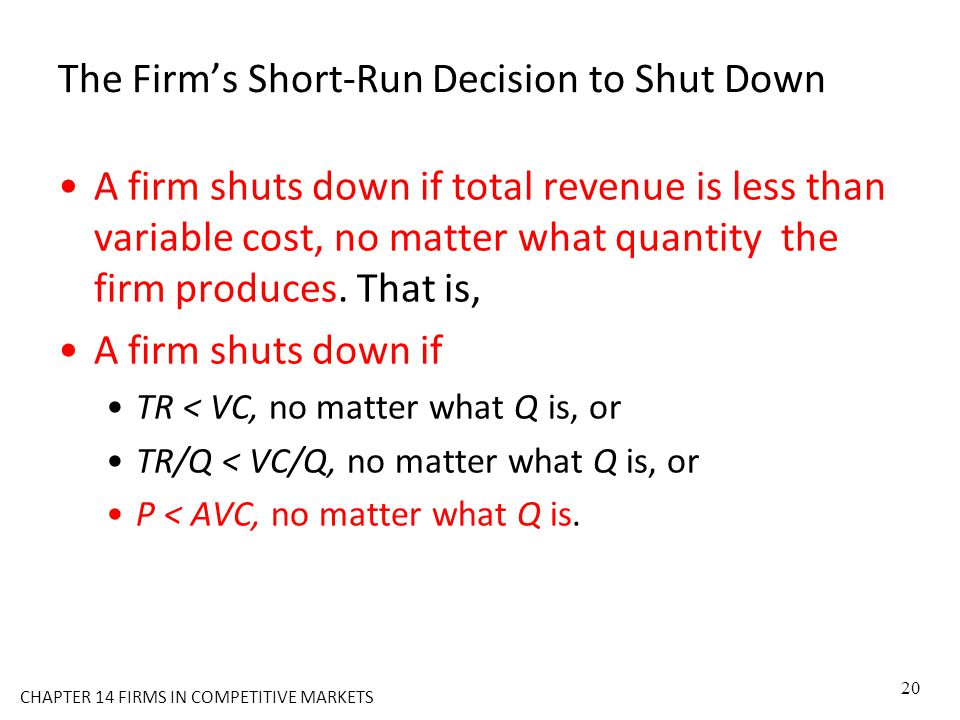 The Firm's Short-Run Decision to Shut Down A firm shuts down if total revenue is less than variable cost, no matter what quantity the firm produces. T