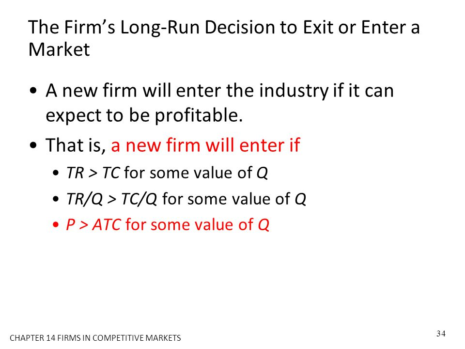 The Firm's Long-Run Decision to Exit or Enter a Market A new firm will enter the industry if it can expect to be profitable. That is, a new firm will
