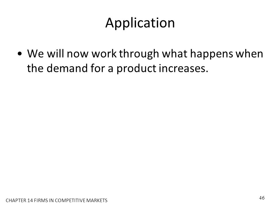 CHAPTER 14 FIRMS IN COMPETITIVE MARKETS Application We will now work through what happens when the demand for a product increases. 46