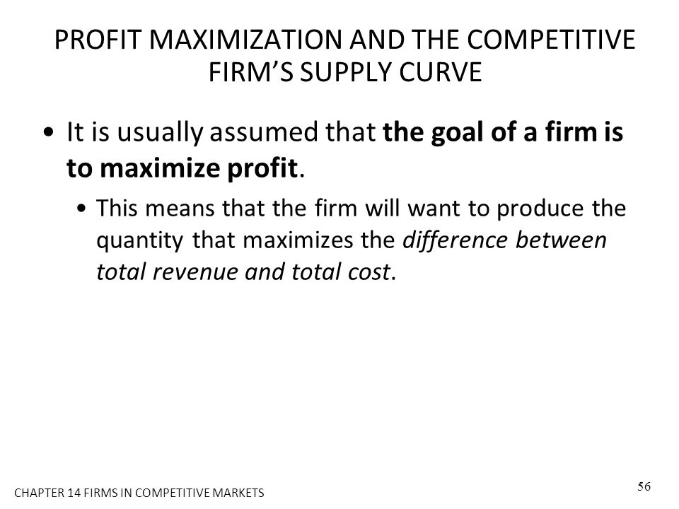PROFIT MAXIMIZATION AND THE COMPETITIVE FIRM'S SUPPLY CURVE It is usually assumed that the goal of a firm is to maximize profit. This means that the f