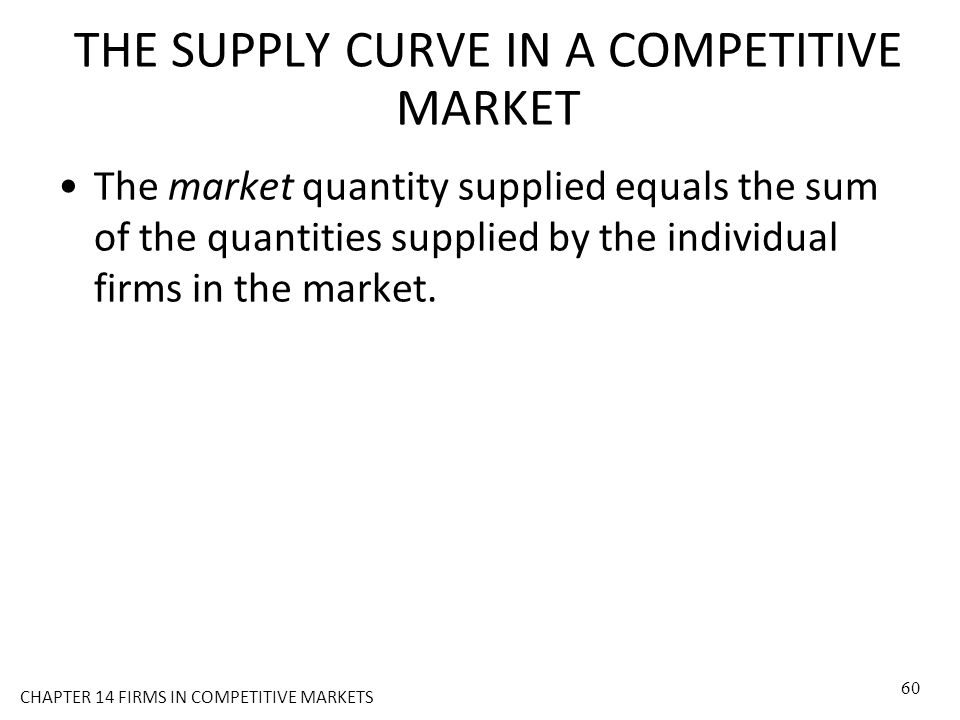 THE SUPPLY CURVE IN A COMPETITIVE MARKET The market quantity supplied equals the sum of the quantities supplied by the individual firms in the market.