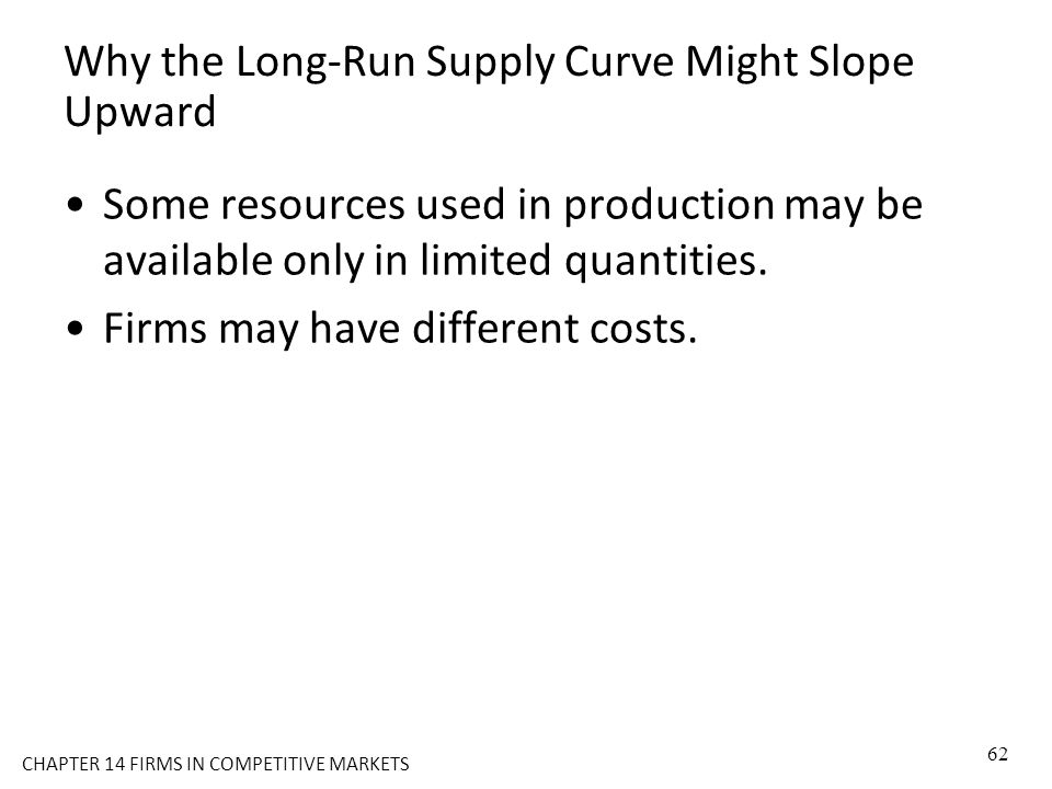 Why the Long-Run Supply Curve Might Slope Upward Some resources used in production may be available only in limited quantities. Firms may have differe